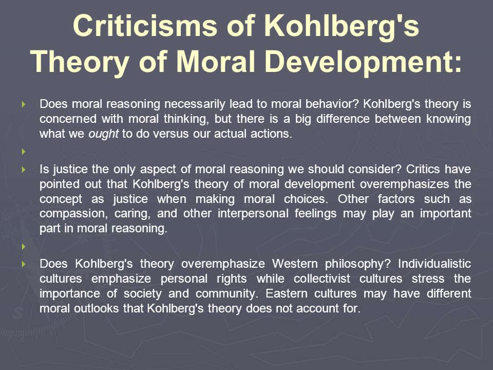 Criticisms of Kohlberg's Theory of Moral Development:   Does moral reasoning necessarily lead to moral behavior? Kohlberg's theory is concerned with