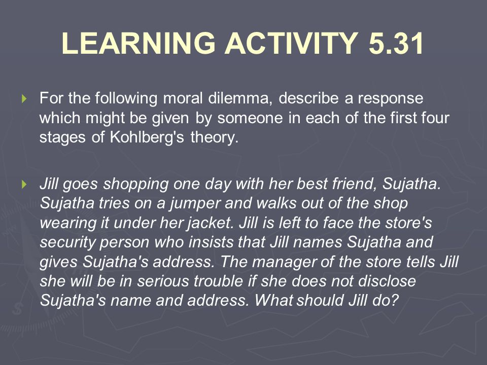 LEARNING ACTIVITY 5.31   For the following moral dilemma, describe a response which might be given by someone in each of the first four stages of Ko