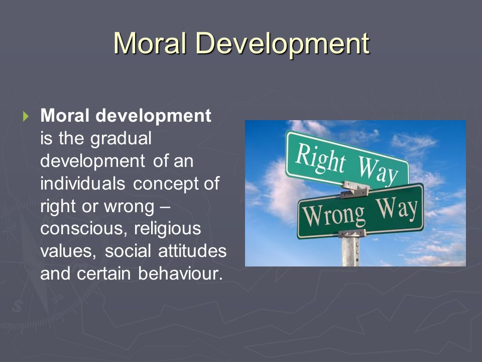 Moral Development   Moral development is the gradual development of an individuals concept of right or wrong – conscious, religious values, social a