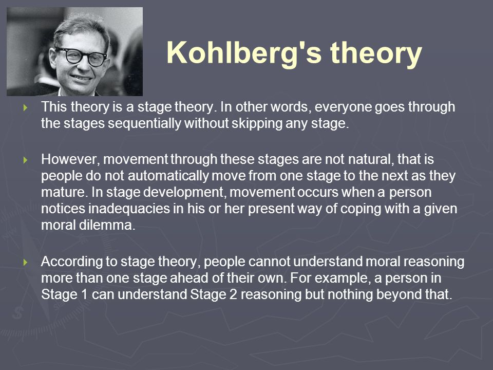 Kohlberg's theory  This theory is a stage theory. In other words, everyone goes through the stages sequentially without skipping any stage.  However