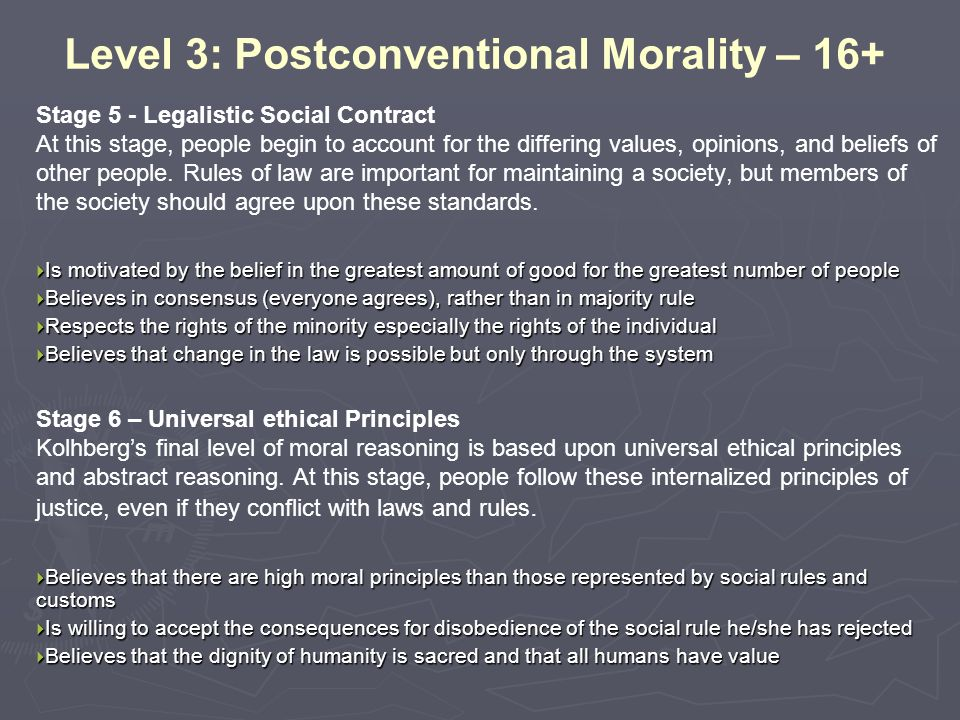 Level 3: Postconventional Morality – 16+ Stage 5 - Legalistic Social Contract At this stage, people begin to account for the differing values, opinion