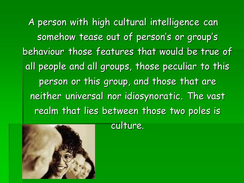 A person with high cultural intelligence can somehow tease out of person's or group's behaviour those features that would be true of all people and al