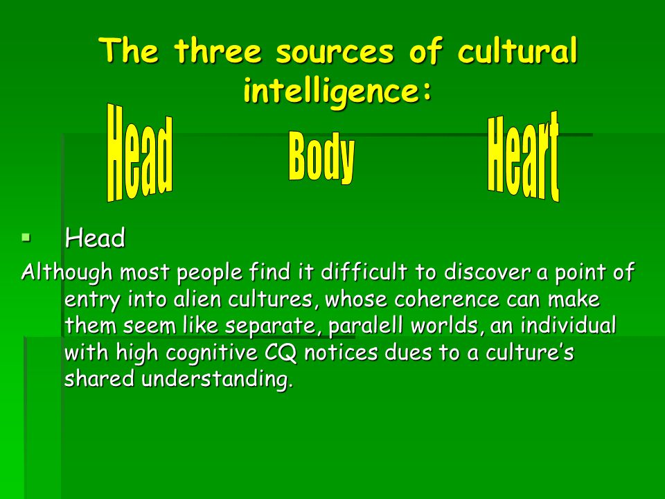 The three sources of cultural intelligence:  Head Although most people find it difficult to discover a point of entry into alien cultures, whose cohe