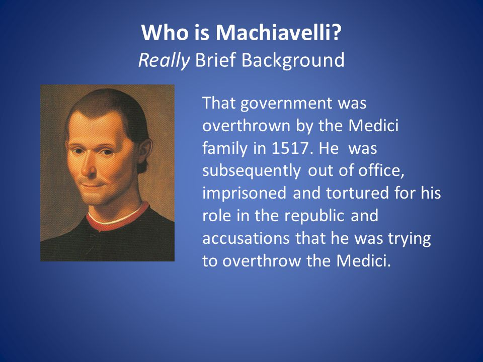 Who is Machiavelli? Really Brief Background That government was overthrown by the Medici family in 1517. He was subsequently out of office, imprisoned
