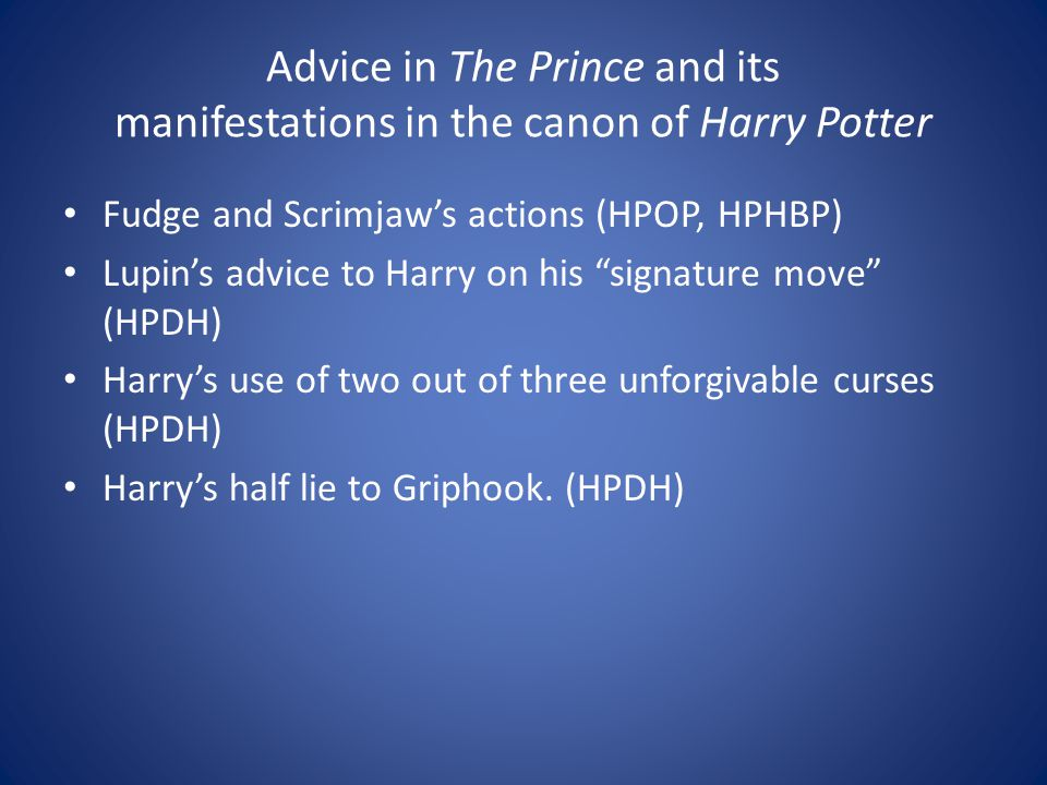 """Advice in The Prince and its manifestations in the canon of Harry Potter Fudge and Scrimjaw's actions (HPOP, HPHBP) Lupin's advice to Harry on his """"si"""