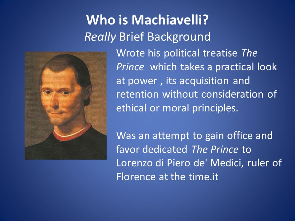 Who is Machiavelli? Really Brief Background Wrote his political treatise The Prince which takes a practical look at power, its acquisition and retenti