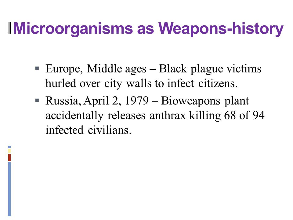 Microorganisms as Weapons-history  Europe, Middle ages – Black plague victims hurled over city walls to infect citizens.  Russia, April 2, 1979 – Bi