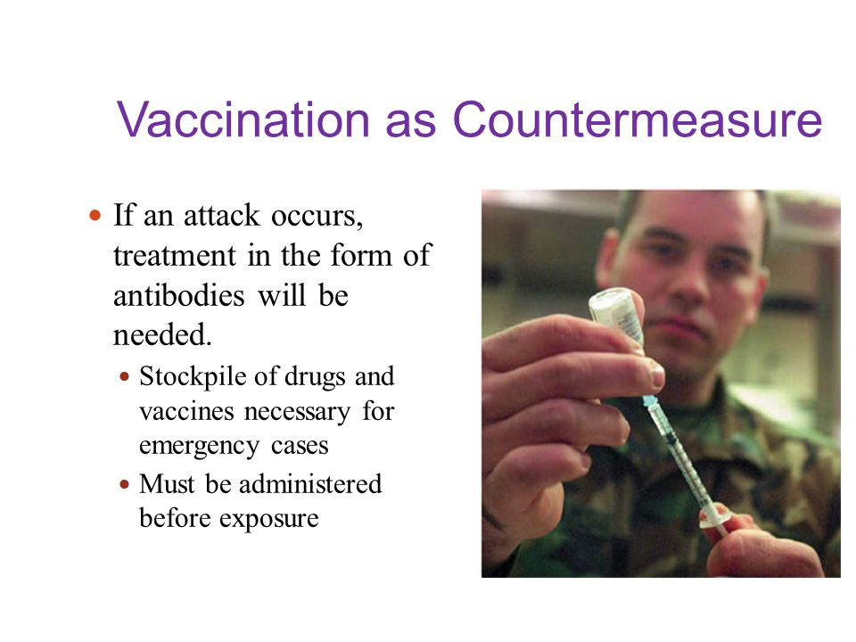 Vaccination as Countermeasure If an attack occurs, treatment in the form of antibodies will be needed. Stockpile of drugs and vaccines necessary for e