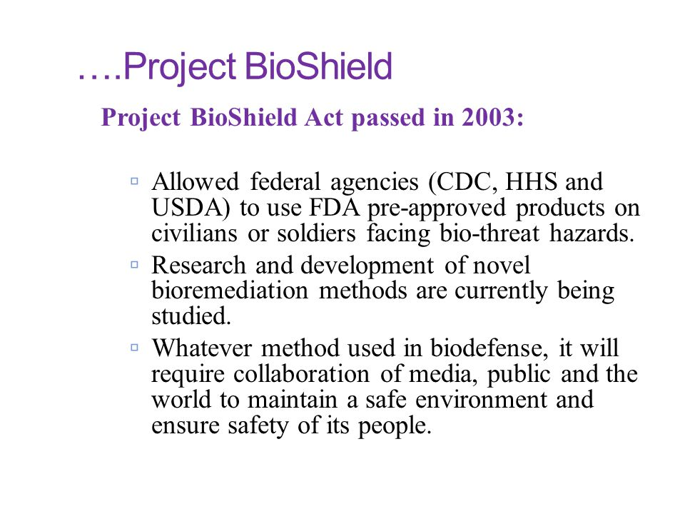 ….Project BioShield Project BioShield Act passed in 2003:  Allowed federal agencies (CDC, HHS and USDA) to use FDA pre-approved products on civilians
