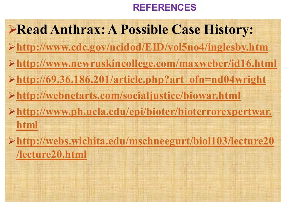 Read Anthrax: A Possible Case History:  http://www.cdc.gov/ncidod/EID/vol5no4/inglesby.htm http://www.cdc.gov/ncidod/EID/vol5no4/inglesby.htm  htt