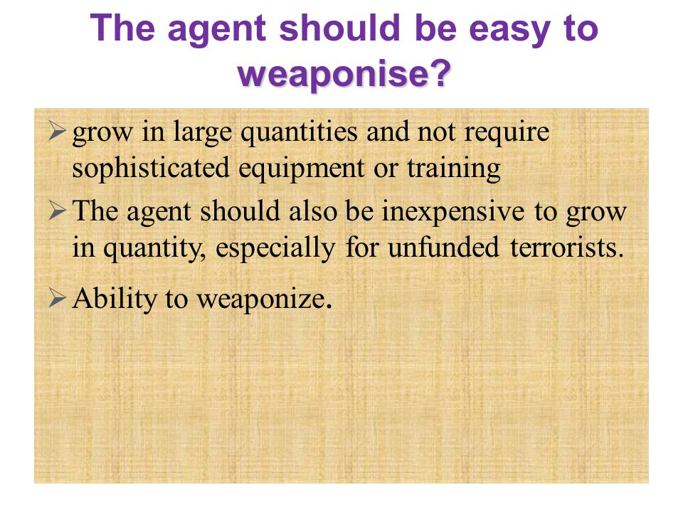  grow in large quantities and not require sophisticated equipment or training  The agent should also be inexpensive to grow in quantity, especially for unfunded terrorists.