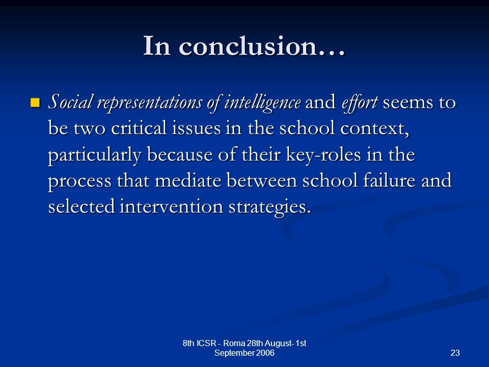 23 8th ICSR - Roma 28th August- 1st September 2006 In conclusion… Social representations of intelligence and effort seems to be two critical issues in the school context, particularly because of their key-roles in the process that mediate between school failure and selected intervention strategies.