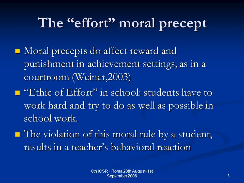 3 8th ICSR - Roma 28th August- 1st September 2006 The effort moral precept Moral precepts do affect reward and punishment in achievement settings, as in a courtroom (Weiner,2003) Moral precepts do affect reward and punishment in achievement settings, as in a courtroom (Weiner,2003) Ethic of Effort in school: students have to work hard and try to do as well as possible in school work.