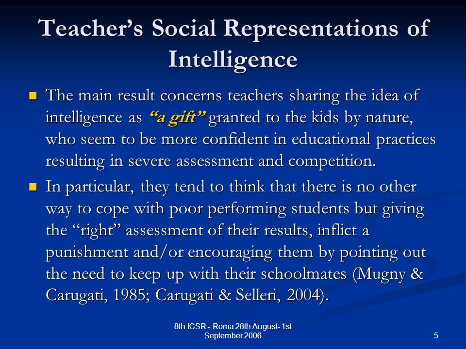 5 8th ICSR - Roma 28th August- 1st September 2006 Teacher's Social Representations of Intelligence The main result concerns teachers sharing the idea of intelligence as a gift granted to the kids by nature, who seem to be more confident in educational practices resulting in severe assessment and competition.