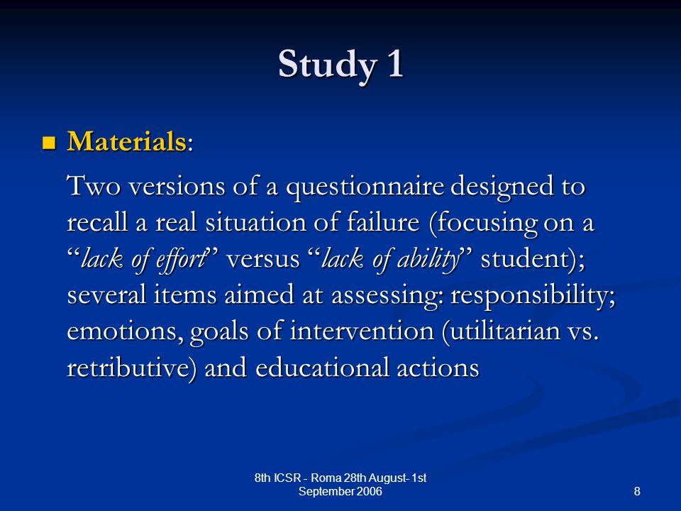 8 8th ICSR - Roma 28th August- 1st September 2006 Study 1 Materials: Materials: Two versions of a questionnaire designed to recall a real situation of failure (focusing on a lack of effort versus lack of ability student); several items aimed at assessing: responsibility; emotions, goals of intervention (utilitarian vs.