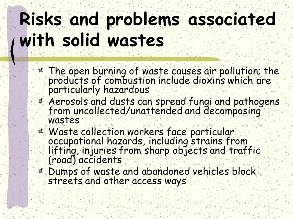 The open burning of waste causes air pollution; the products of combustion include dioxins which are particularly hazardous Aerosols and dusts can spread fungi and pathogens from uncollected/unattended and decomposing wastes Waste collection workers face particular occupational hazards, including strains from lifting, injuries from sharp objects and traffic (road) accidents Dumps of waste and abandoned vehicles block streets and other access ways Risks and problems associated with solid wastes