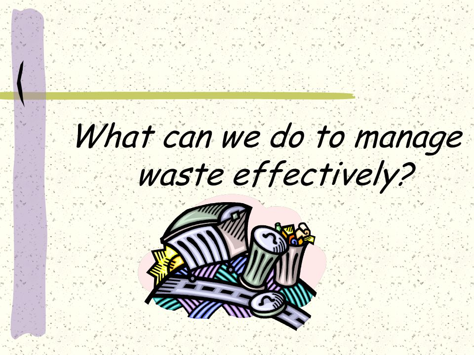 What can we do to manage waste effectively