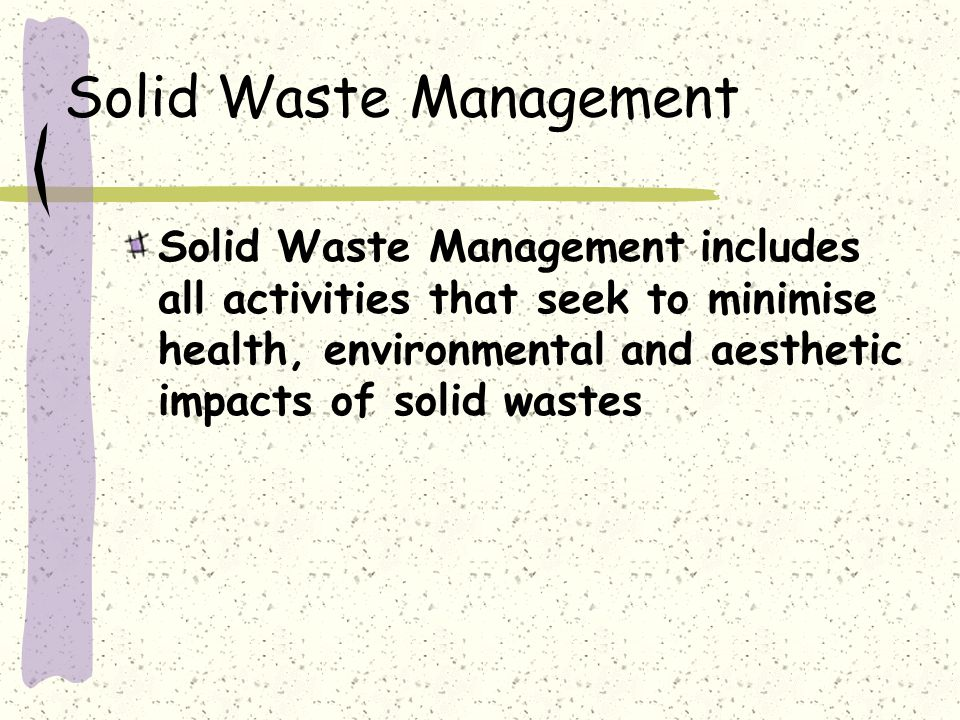 Solid Waste Management Solid Waste Management includes all activities that seek to minimise health, environmental and aesthetic impacts of solid wastes