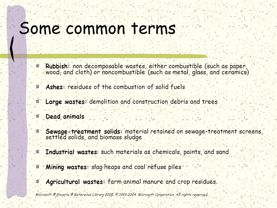 Some common terms Rubbish: non decomposable wastes, either combustible (such as paper, wood, and cloth) or noncombustible (such as metal, glass, and ceramics) Ashes: residues of the combustion of solid fuels Large wastes: demolition and construction debris and trees Dead animals Sewage-treatment solids: material retained on sewage-treatment screens, settled solids, and biomass sludge Industrial wastes: such materials as chemicals, paints, and sand Mining wastes: slag heaps and coal refuse piles Agricultural wastes: farm animal manure and crop residues.