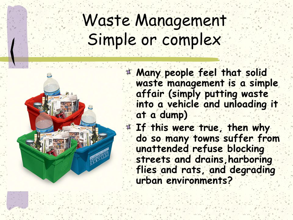 Waste Management Simple or complex Many people feel that solid waste management is a simple affair (simply putting waste into a vehicle and unloading it at a dump) If this were true, then why do so many towns suffer from unattended refuse blocking streets and drains,harboring flies and rats, and degrading urban environments