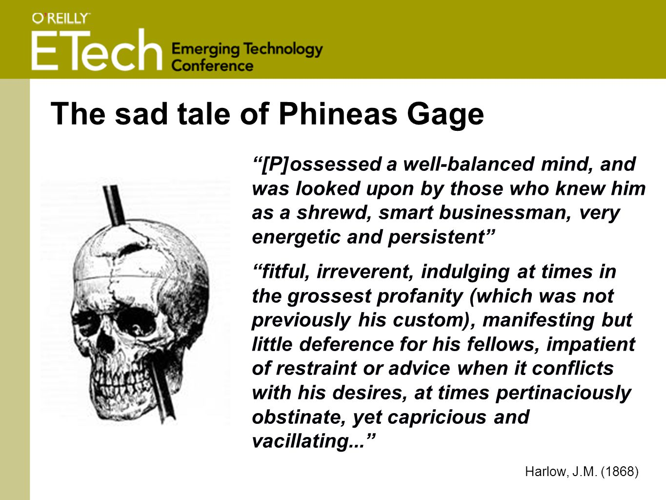 The sad tale of Phineas Gage [P]ossessed a well-balanced mind, and was looked upon by those who knew him as a shrewd, smart businessman, very energetic and persistent fitful, irreverent, indulging at times in the grossest profanity (which was not previously his custom), manifesting but little deference for his fellows, impatient of restraint or advice when it conflicts with his desires, at times pertinaciously obstinate, yet capricious and vacillating... Harlow, J.M.