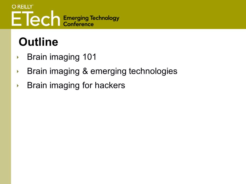 Outline ‣ Brain imaging 101 ‣ Brain imaging & emerging technologies ‣ Brain imaging for hackers