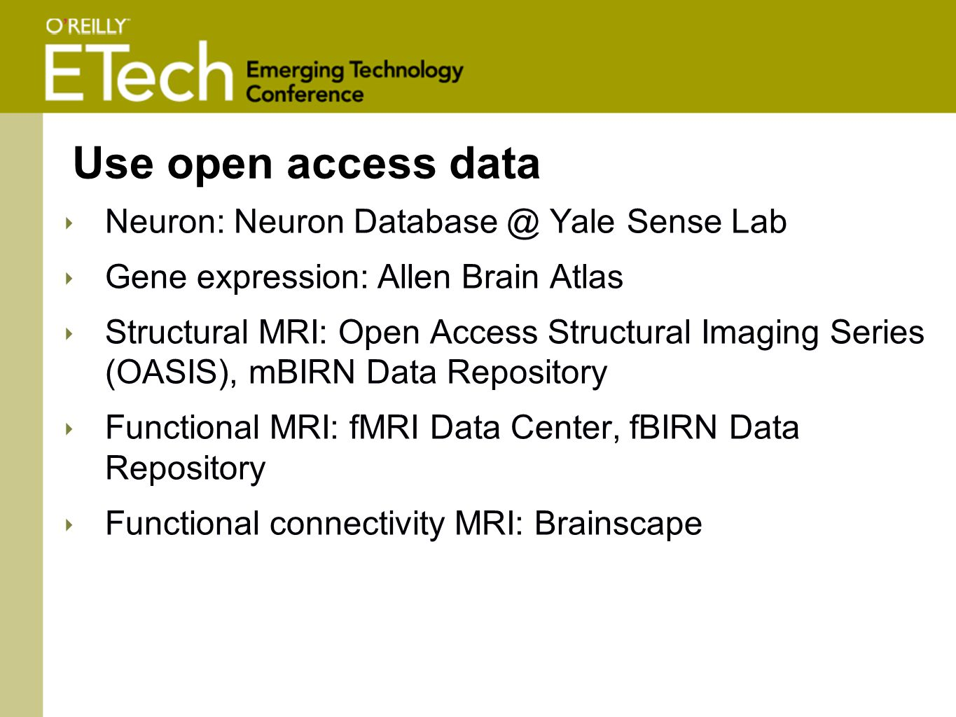 Use open access data ‣ Neuron: Neuron Database @ Yale Sense Lab ‣ Gene expression: Allen Brain Atlas ‣ Structural MRI: Open Access Structural Imaging Series (OASIS), mBIRN Data Repository ‣ Functional MRI: fMRI Data Center, fBIRN Data Repository ‣ Functional connectivity MRI: Brainscape
