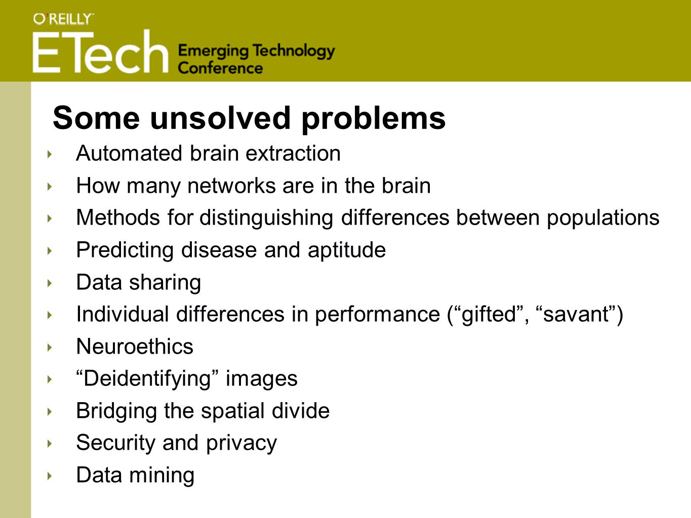 Some unsolved problems ‣ Automated brain extraction ‣ How many networks are in the brain ‣ Methods for distinguishing differences between populations ‣ Predicting disease and aptitude ‣ Data sharing ‣ Individual differences in performance ( gifted , savant ) ‣ Neuroethics ‣ Deidentifying images ‣ Bridging the spatial divide ‣ Security and privacy ‣ Data mining
