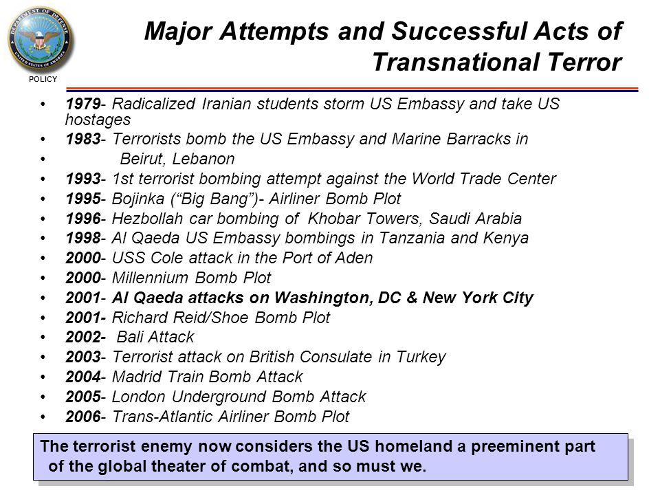 POLICY Major Attempts and Successful Acts of Transnational Terror 1979- Radicalized Iranian students storm US Embassy and take US hostages 1983- Terrorists bomb the US Embassy and Marine Barracks in Beirut, Lebanon 1993- 1st terrorist bombing attempt against the World Trade Center 1995- Bojinka ( Big Bang )- Airliner Bomb Plot 1996- Hezbollah car bombing of Khobar Towers, Saudi Arabia 1998- Al Qaeda US Embassy bombings in Tanzania and Kenya 2000- USS Cole attack in the Port of Aden 2000- Millennium Bomb Plot 2001- Al Qaeda attacks on Washington, DC & New York City 2001- Richard Reid/Shoe Bomb Plot 2002- Bali Attack 2003- Terrorist attack on British Consulate in Turkey 2004- Madrid Train Bomb Attack 2005- London Underground Bomb Attack 2006- Trans-Atlantic Airliner Bomb Plot The terrorist enemy now considers the US homeland a preeminent part of the global theater of combat, and so must we.
