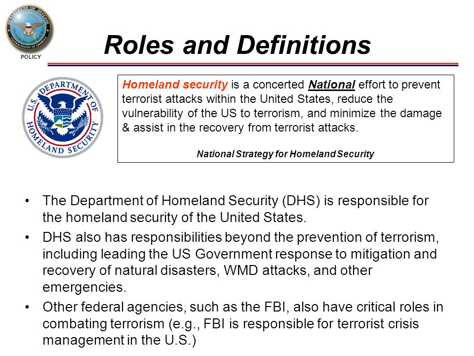 POLICY Roles and Definitions Homeland security is a concerted National effort to prevent terrorist attacks within the United States, reduce the vulnerability of the US to terrorism, and minimize the damage & assist in the recovery from terrorist attacks.