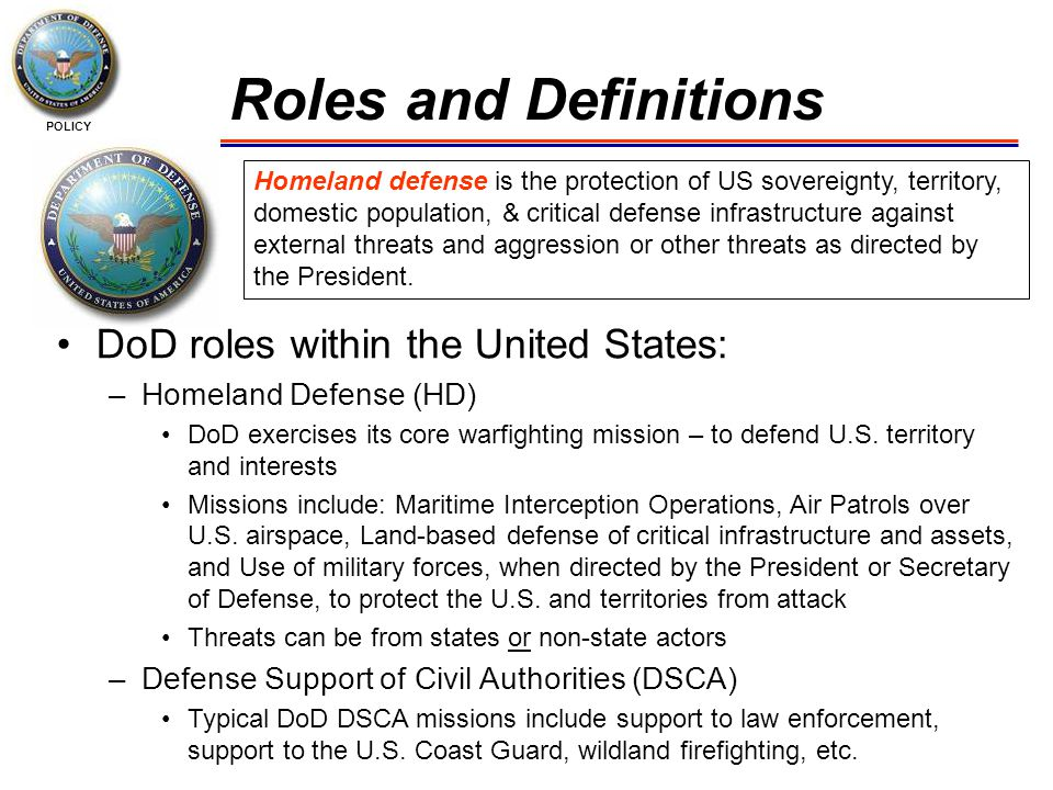 POLICY Roles and Definitions Homeland defense is the protection of US sovereignty, territory, domestic population, & critical defense infrastructure against external threats and aggression or other threats as directed by the President.