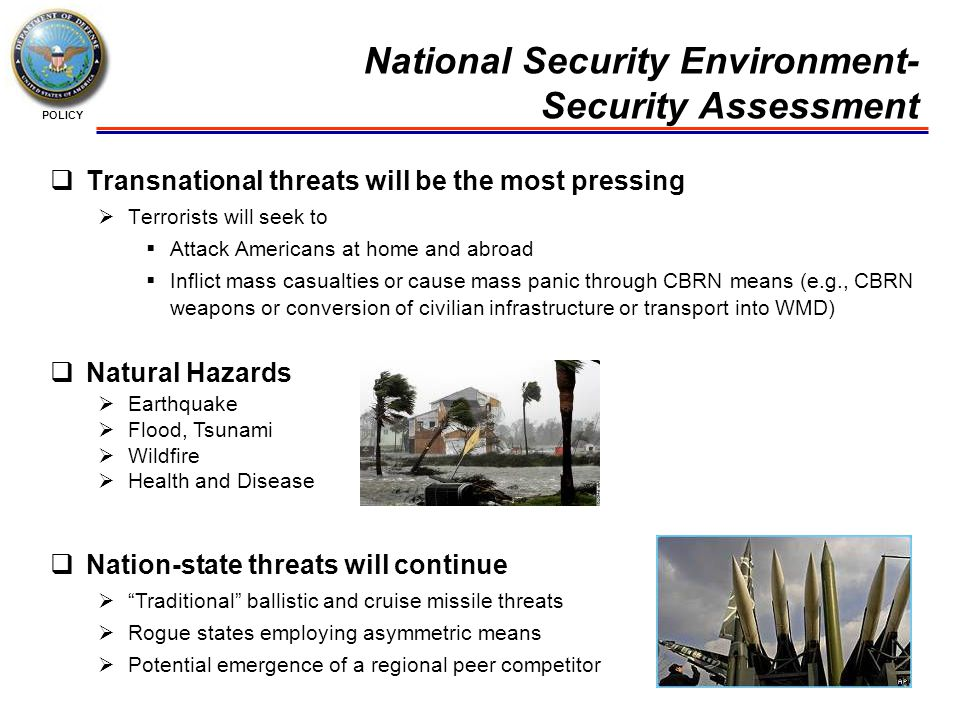 POLICY National Security Environment- Security Assessment  Transnational threats will be the most pressing  Terrorists will seek to  Attack Americans at home and abroad  Inflict mass casualties or cause mass panic through CBRN means (e.g., CBRN weapons or conversion of civilian infrastructure or transport into WMD)  Natural Hazards  Earthquake  Flood, Tsunami  Wildfire  Health and Disease  Nation-state threats will continue  Traditional ballistic and cruise missile threats  Rogue states employing asymmetric means  Potential emergence of a regional peer competitor
