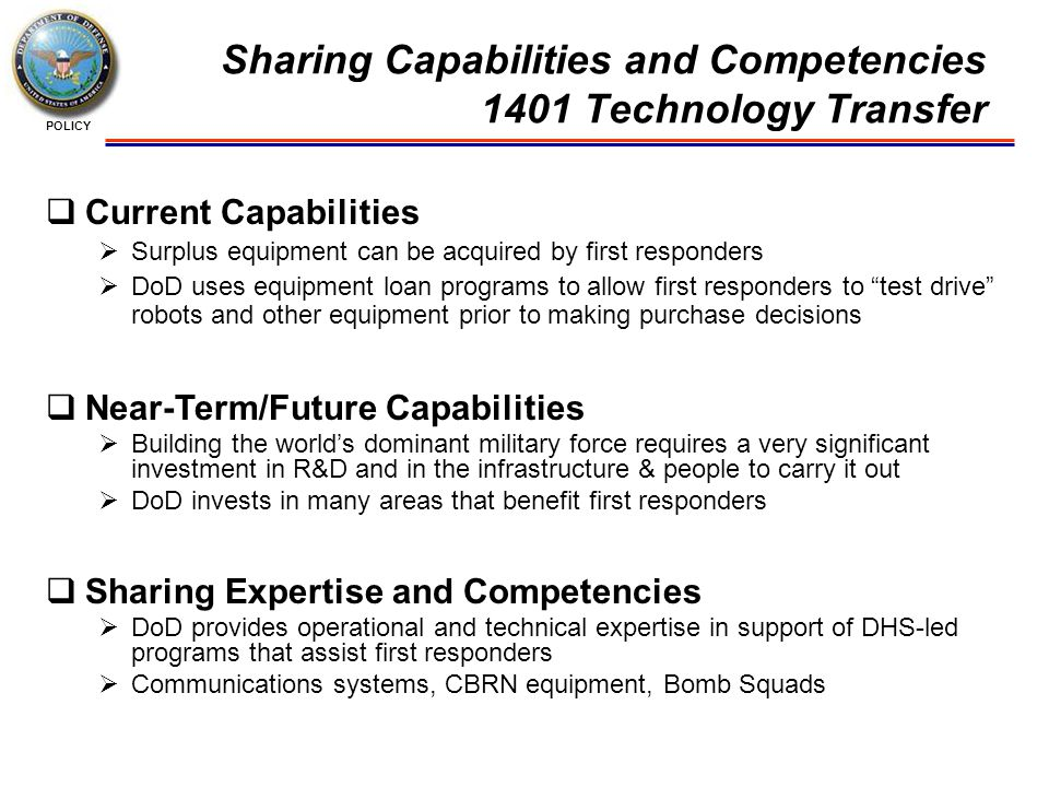 POLICY Sharing Capabilities and Competencies 1401 Technology Transfer  Current Capabilities  Surplus equipment can be acquired by first responders  DoD uses equipment loan programs to allow first responders to test drive robots and other equipment prior to making purchase decisions  Near-Term/Future Capabilities  Building the world's dominant military force requires a very significant investment in R&D and in the infrastructure & people to carry it out  DoD invests in many areas that benefit first responders  Sharing Expertise and Competencies  DoD provides operational and technical expertise in support of DHS-led programs that assist first responders  Communications systems, CBRN equipment, Bomb Squads