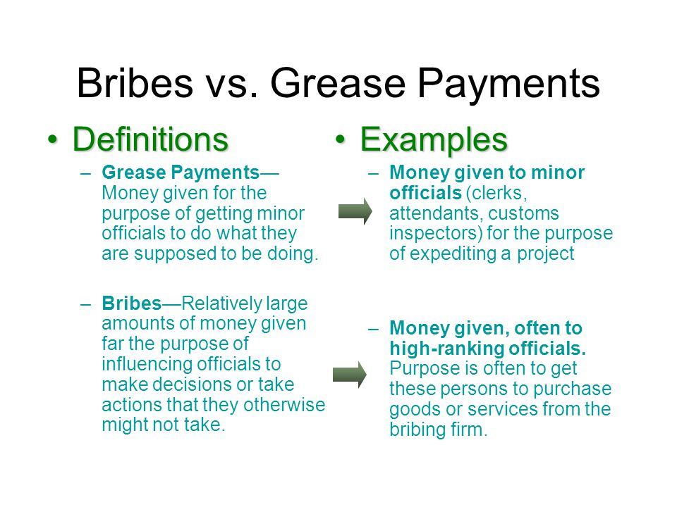 Bribes vs. Grease Payments DefinitionsDefinitions –Grease Payments— Money given for the purpose of getting minor officials to do what they are suppose