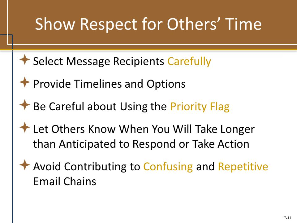 7-11 Show Respect for Others' Time  Select Message Recipients Carefully  Provide Timelines and Options  Be Careful about Using the Priority Flag  Let Others Know When You Will Take Longer than Anticipated to Respond or Take Action  Avoid Contributing to Confusing and Repetitive Email Chains
