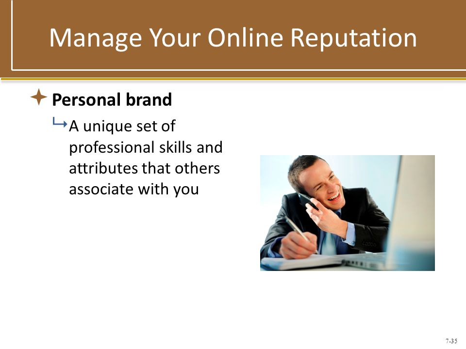7-35 Manage Your Online Reputation  Personal brand  A unique set of professional skills and attributes that others associate with you