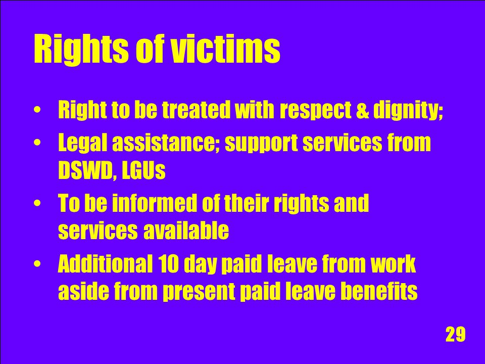 Rights of victims Right to be treated with respect & dignity; Legal assistance; support services from DSWD, LGUs To be informed of their rights and se