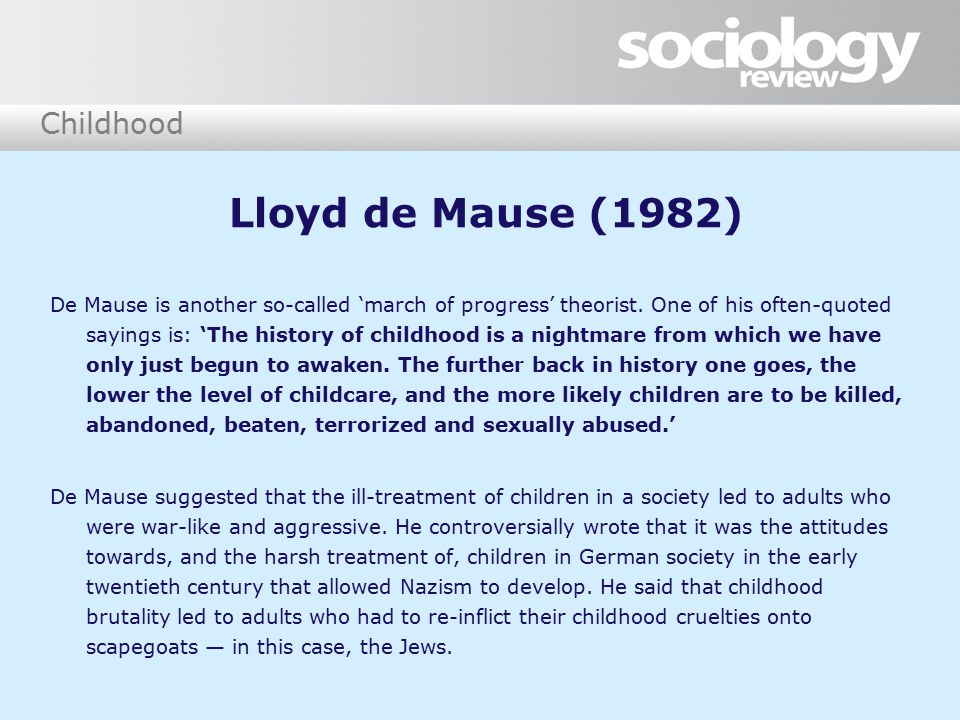 Childhood Lloyd de Mause (1982) De Mause is another so-called 'march of progress' theorist. One of his often-quoted sayings is: 'The history of childh