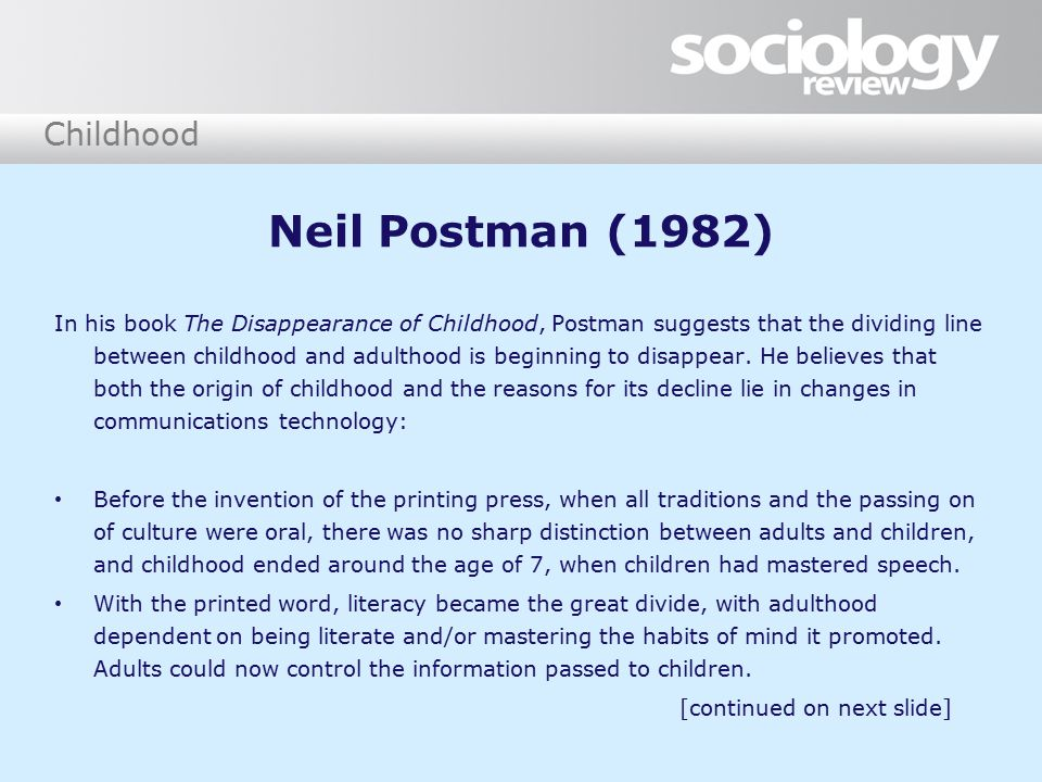 Childhood Neil Postman (1982) In his book The Disappearance of Childhood, Postman suggests that the dividing line between childhood and adulthood is beginning to disappear.