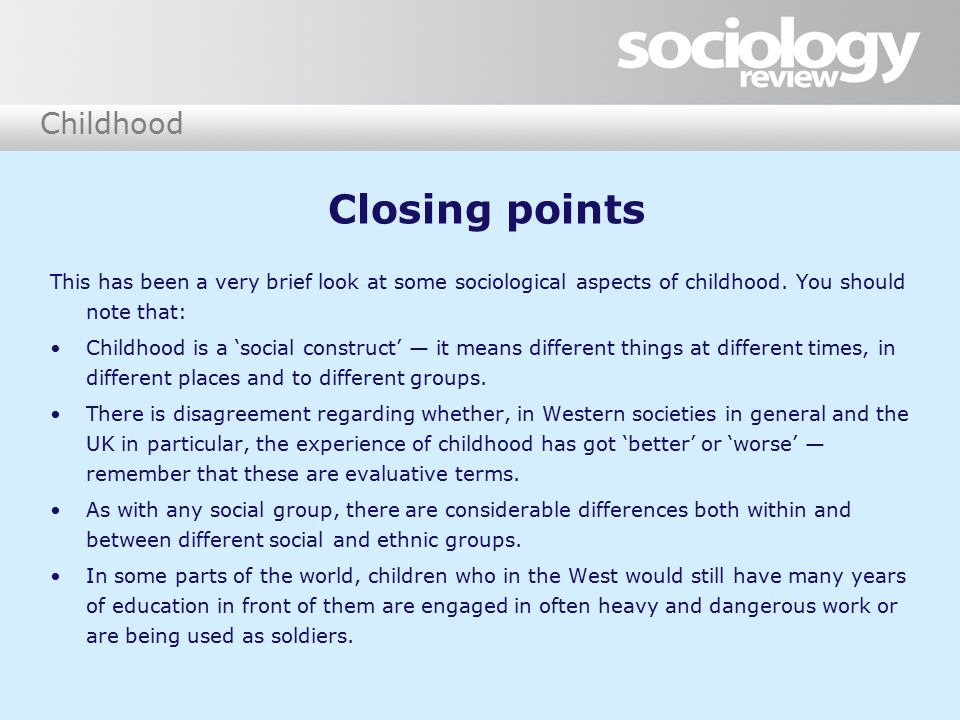 Childhood Closing points This has been a very brief look at some sociological aspects of childhood. You should note that: Childhood is a 'social const
