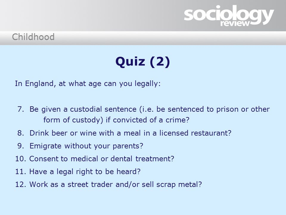 Childhood Quiz (2) In England, at what age can you legally: 7. Be given a custodial sentence (i.e. be sentenced to prison or other form of custody) if