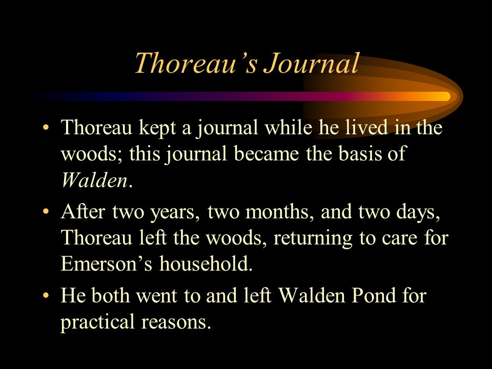 Thoreau's Journal Thoreau kept a journal while he lived in the woods; this journal became the basis of Walden.