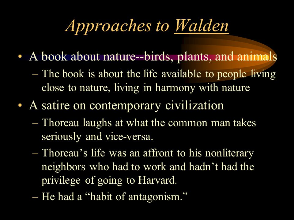Approaches to Walden A book about nature--birds, plants, and animals –The book is about the life available to people living close to nature, living in harmony with nature A satire on contemporary civilization –Thoreau laughs at what the common man takes seriously and vice-versa.