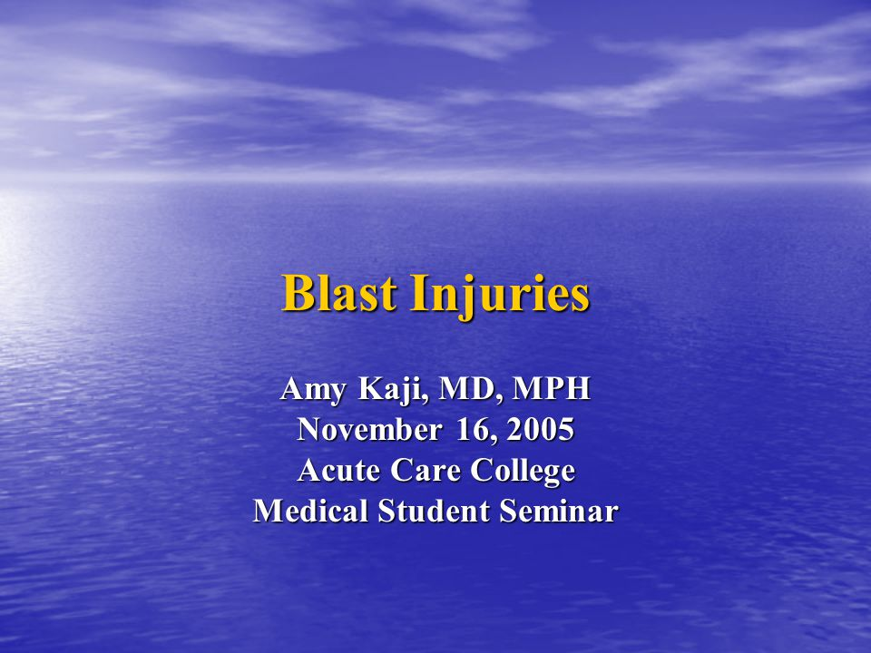 Blast Injuries Amy Kaji, MD, MPH November 16, 2005 Acute Care College Medical Student Seminar