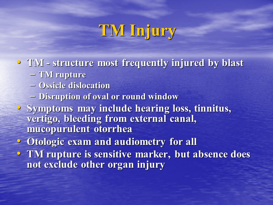 TM Injury TM - structure most frequently injured by blast TM - structure most frequently injured by blast – TM rupture – Ossicle dislocation – Disrupt