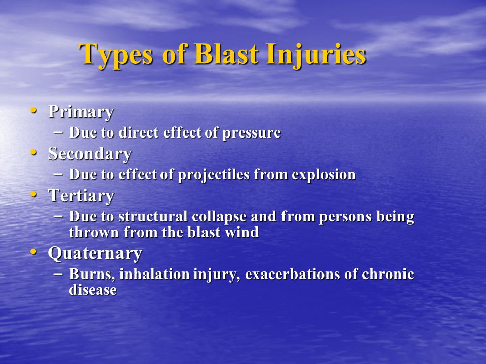 Types of Blast Injuries Primary Primary – Due to direct effect of pressure Secondary Secondary – Due to effect of projectiles from explosion Tertiary