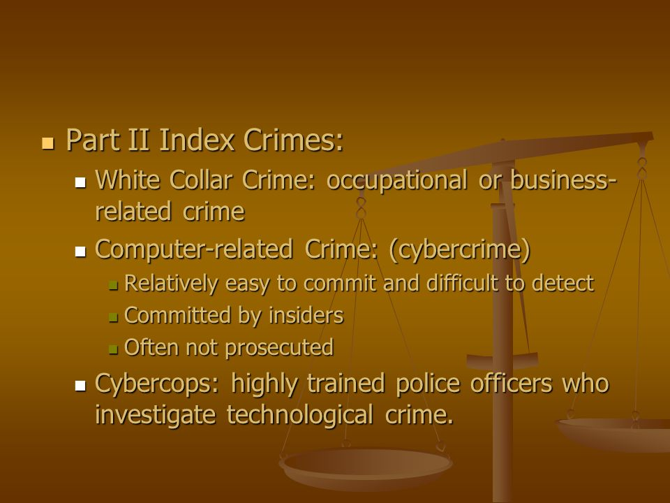 Part II Index Crimes: Part II Index Crimes: White Collar Crime: occupational or business- related crime White Collar Crime: occupational or business-