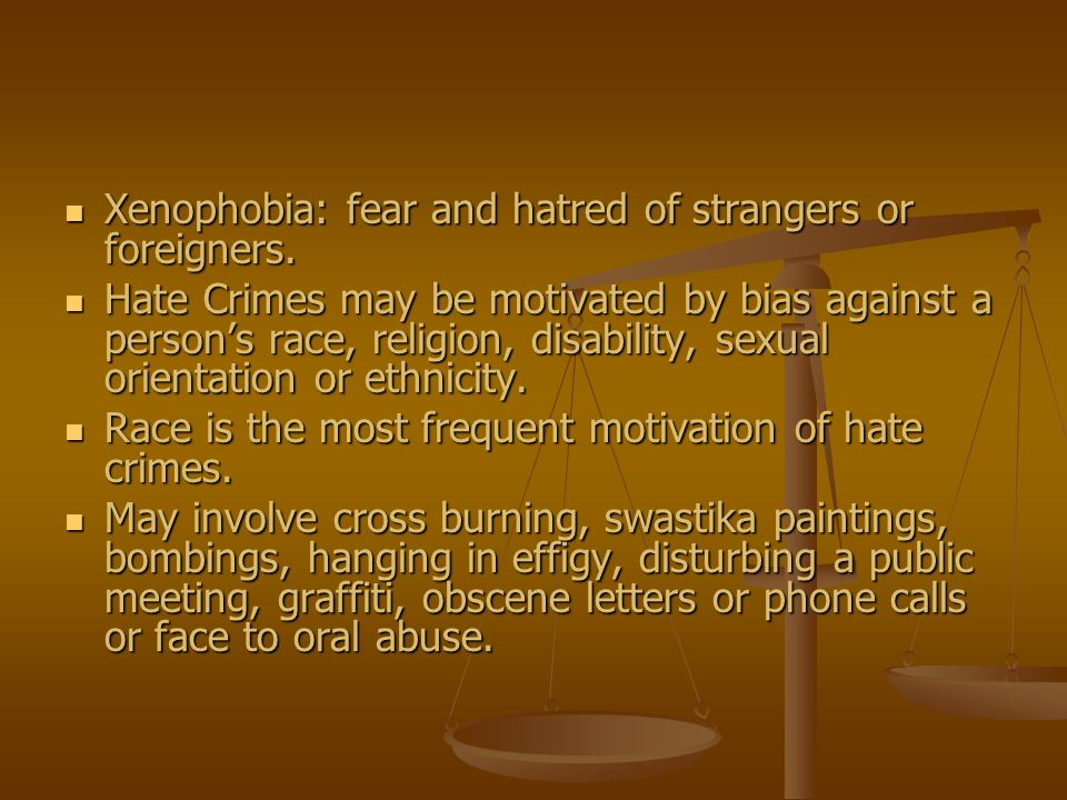 Xenophobia: fear and hatred of strangers or foreigners. Xenophobia: fear and hatred of strangers or foreigners. Hate Crimes may be motivated by bias a