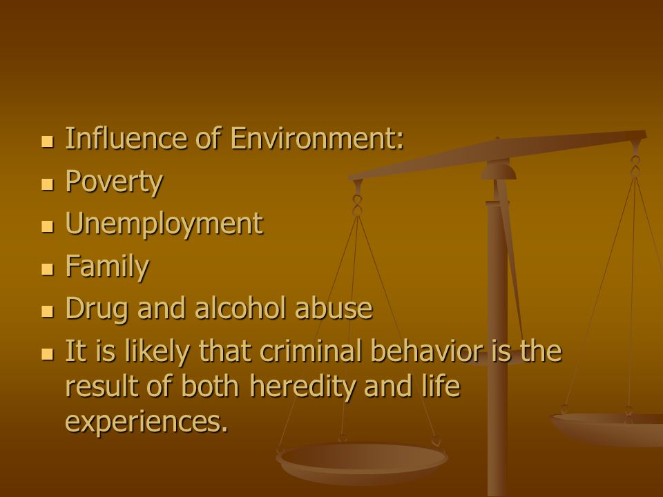 Influence of Environment: Influence of Environment: Poverty Poverty Unemployment Unemployment Family Family Drug and alcohol abuse Drug and alcohol ab