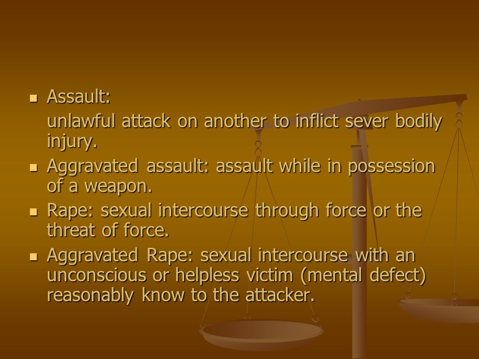 Assault: Assault: unlawful attack on another to inflict sever bodily injury. Aggravated assault: assault while in possession of a weapon. Aggravated a